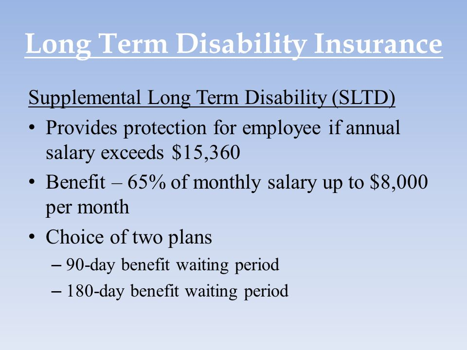 Long Term Disability Insurance Supplemental Long Term Disability (SLTD) Provides protection for employee if annual salary exceeds $15,360 Benefit – 65