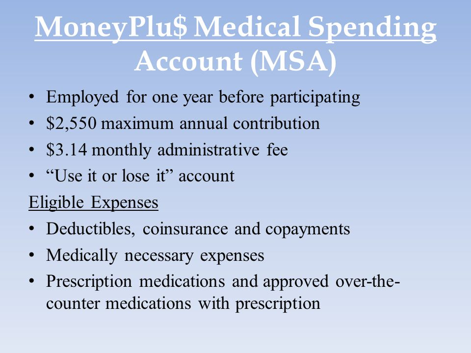 MoneyPlu$ Medical Spending Account (MSA) Employed for one year before participating $2,550 maximum annual contribution $3.14 monthly administrative fe