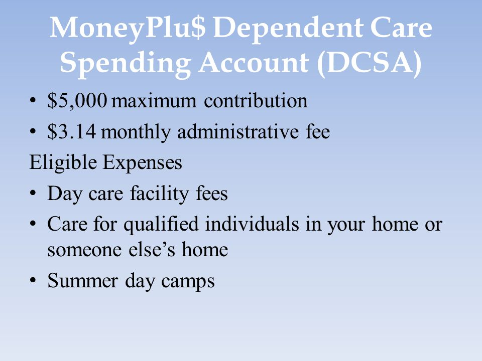 MoneyPlu$ Dependent Care Spending Account (DCSA) $5,000 maximum contribution $3.14 monthly administrative fee Eligible Expenses Day care facility fees