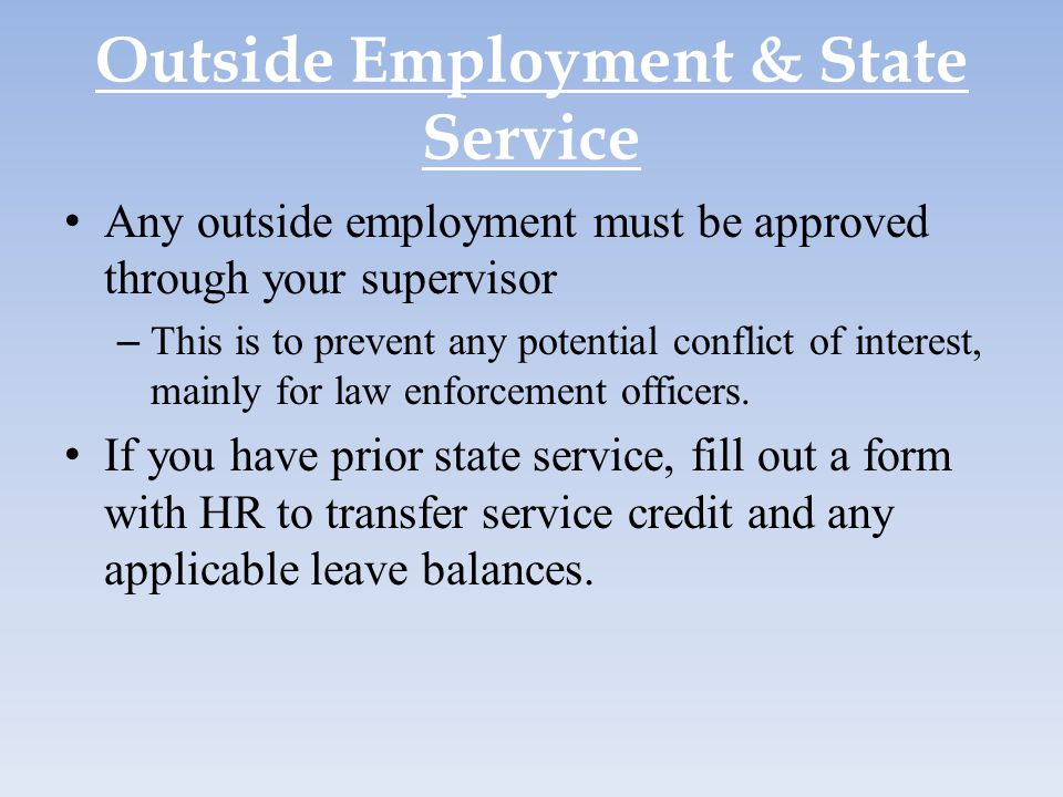 Outside Employment & State Service Any outside employment must be approved through your supervisor – This is to prevent any potential conflict of inte