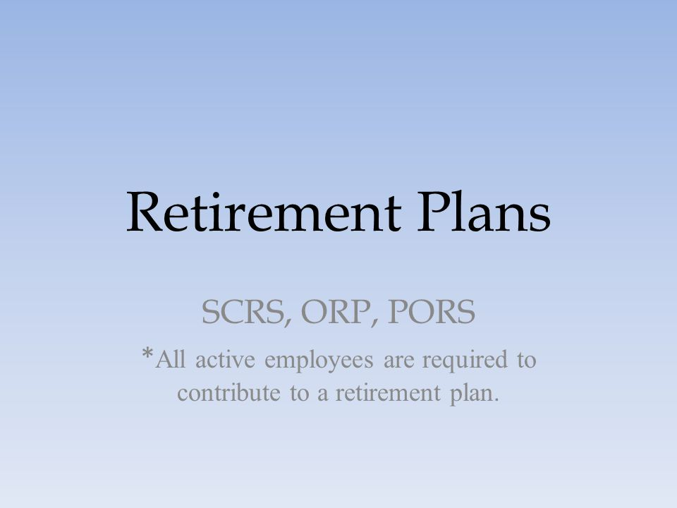 Retirement Plans SCRS, ORP, PORS * All active employees are required to contribute to a retirement plan.