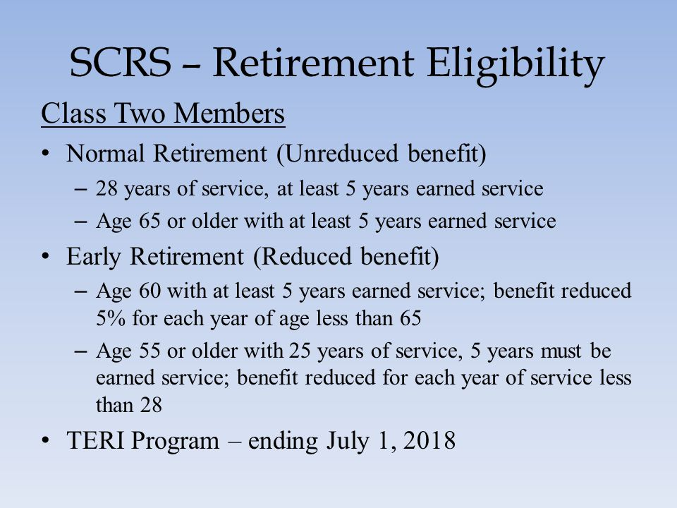 SCRS – Retirement Eligibility Class Two Members Normal Retirement (Unreduced benefit) – 28 years of service, at least 5 years earned service – Age 65