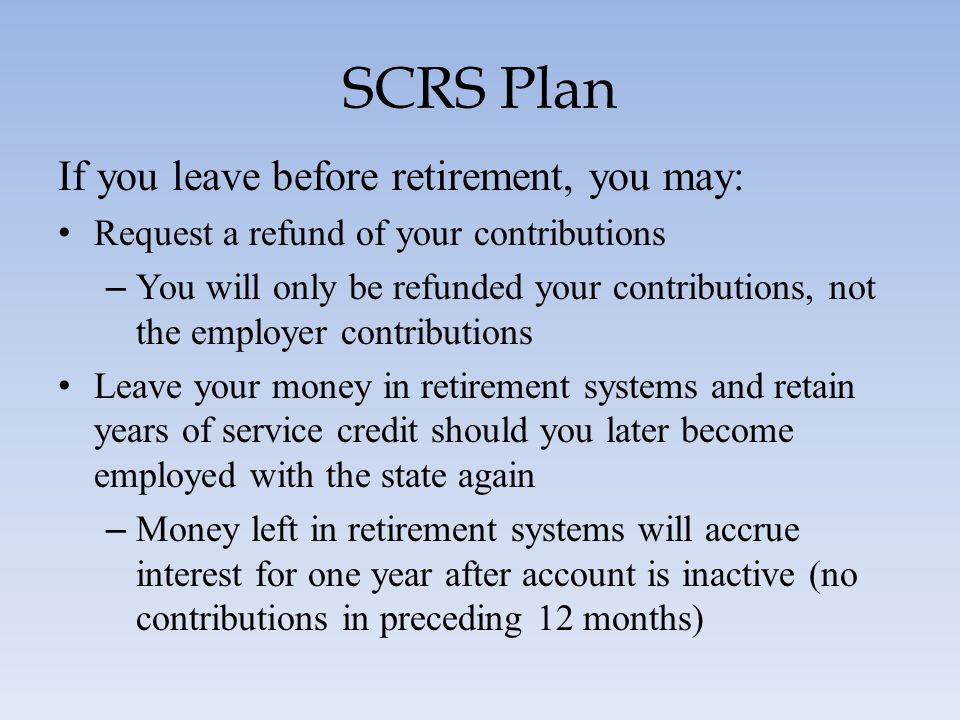 SCRS Plan If you leave before retirement, you may: Request a refund of your contributions – You will only be refunded your contributions, not the empl