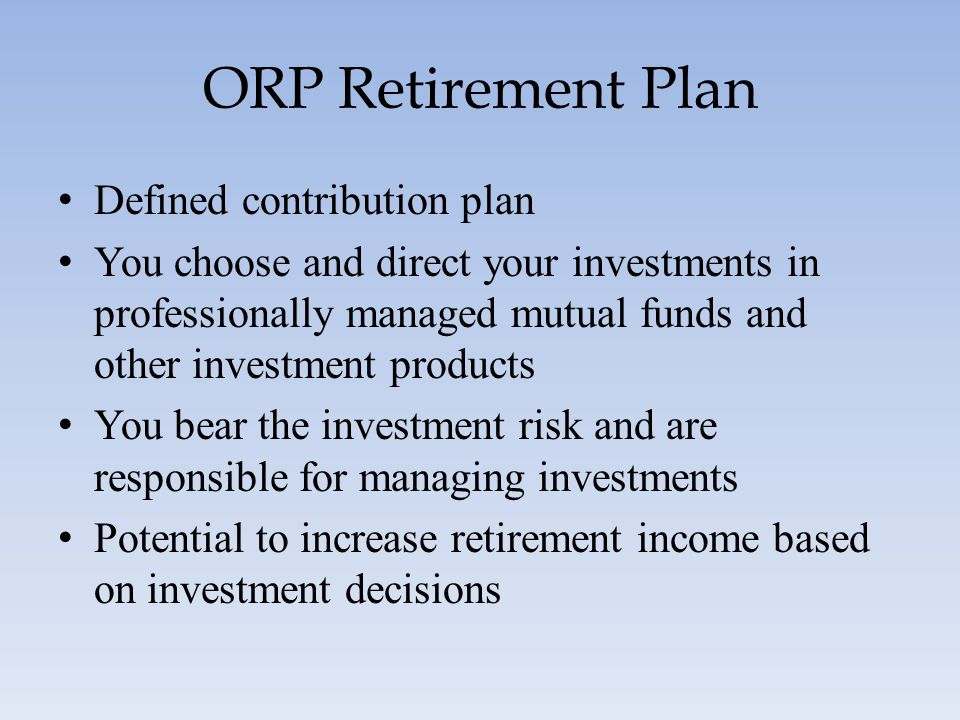 ORP Retirement Plan Defined contribution plan You choose and direct your investments in professionally managed mutual funds and other investment produ