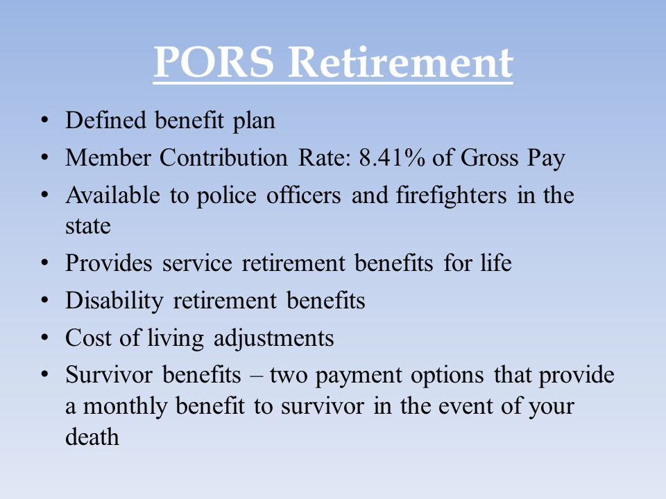 PORS Retirement Defined benefit plan Member Contribution Rate: 8.41% of Gross Pay Available to police officers and firefighters in the state Provides