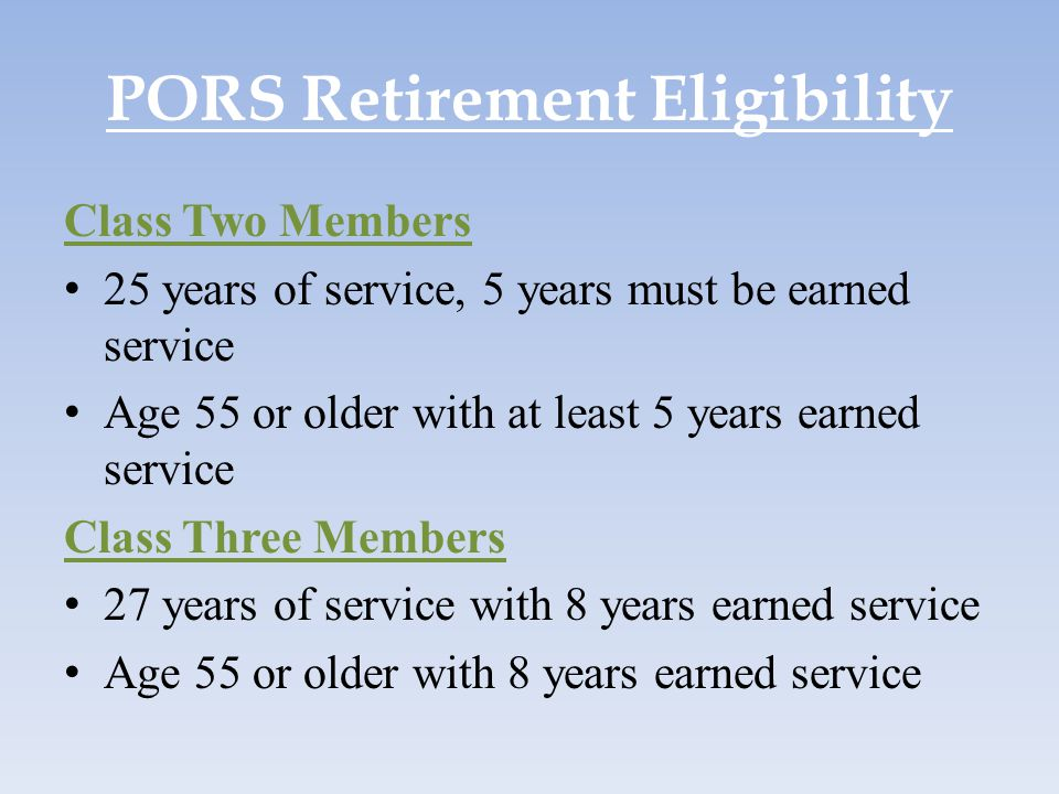 PORS Retirement Eligibility Class Two Members 25 years of service, 5 years must be earned service Age 55 or older with at least 5 years earned service