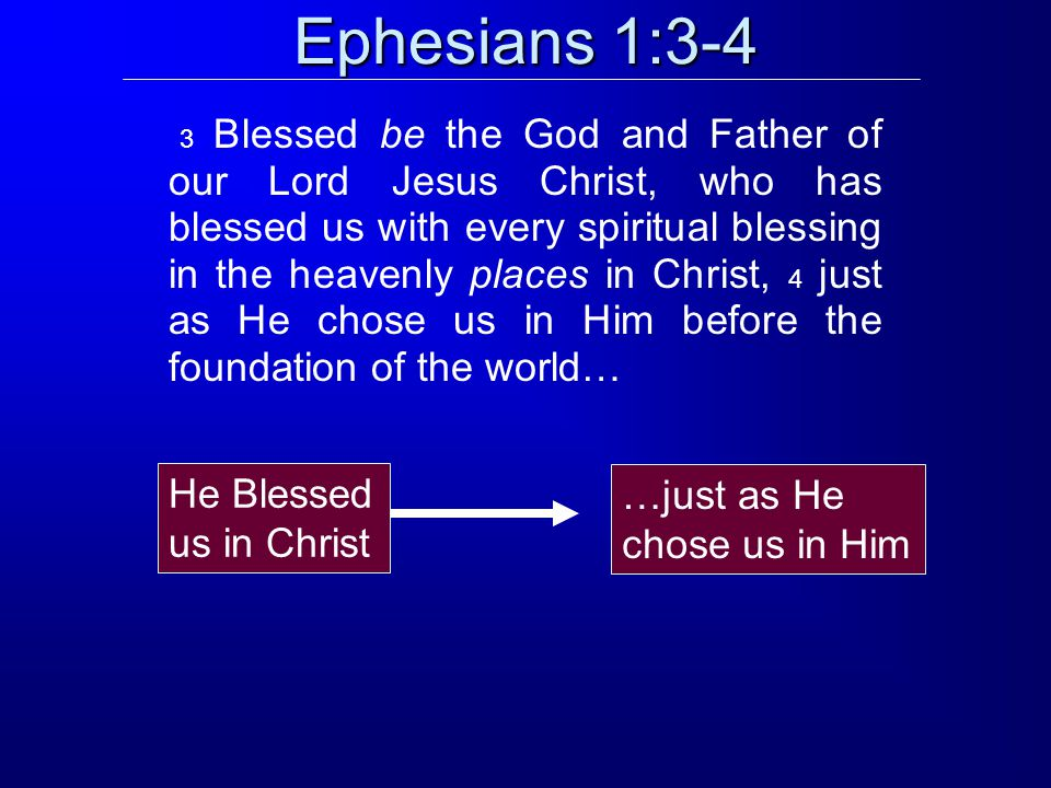 Ephesians 1:3-4 3 Blessed be the God and Father of our Lord Jesus Christ, who has blessed us with every spiritual blessing in the heavenly places in Christ, 4 just as He chose us in Him before the foundation of the world, that we should be holy and blameless before Him.