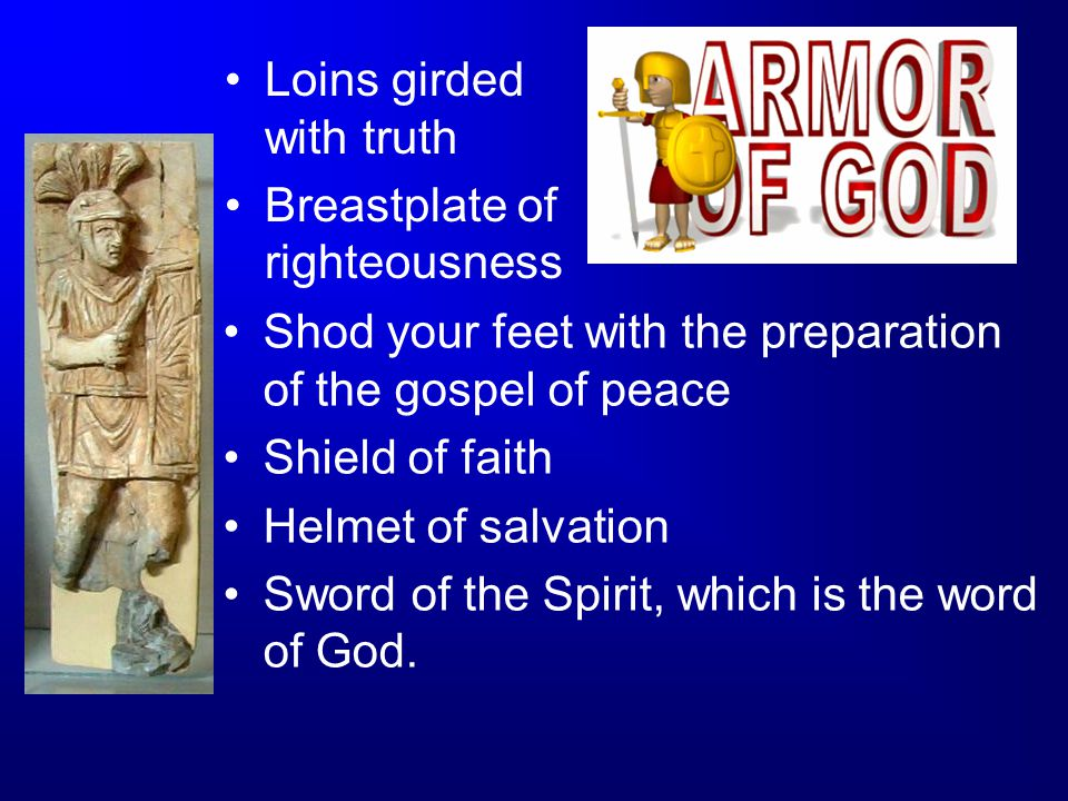 Loins girded with truth Breastplate of righteousness Shod your feet with the preparation of the gospel of peace Shield of faith Helmet of salvation Sw