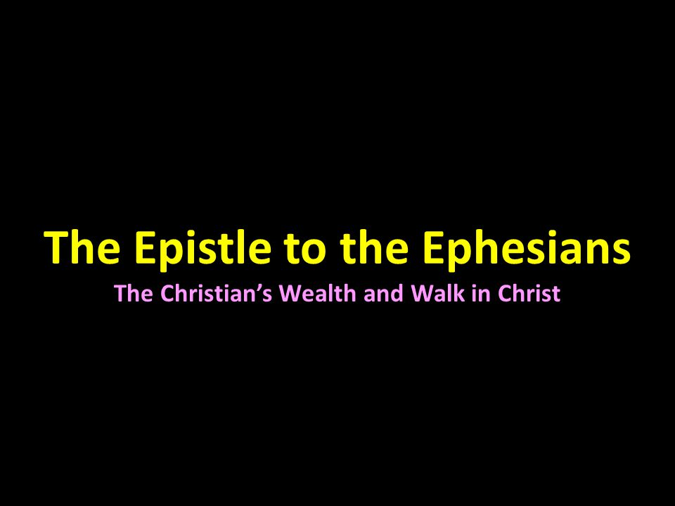 The Epistle to the Ephesians The Christian's Wealth and Walk in Christ