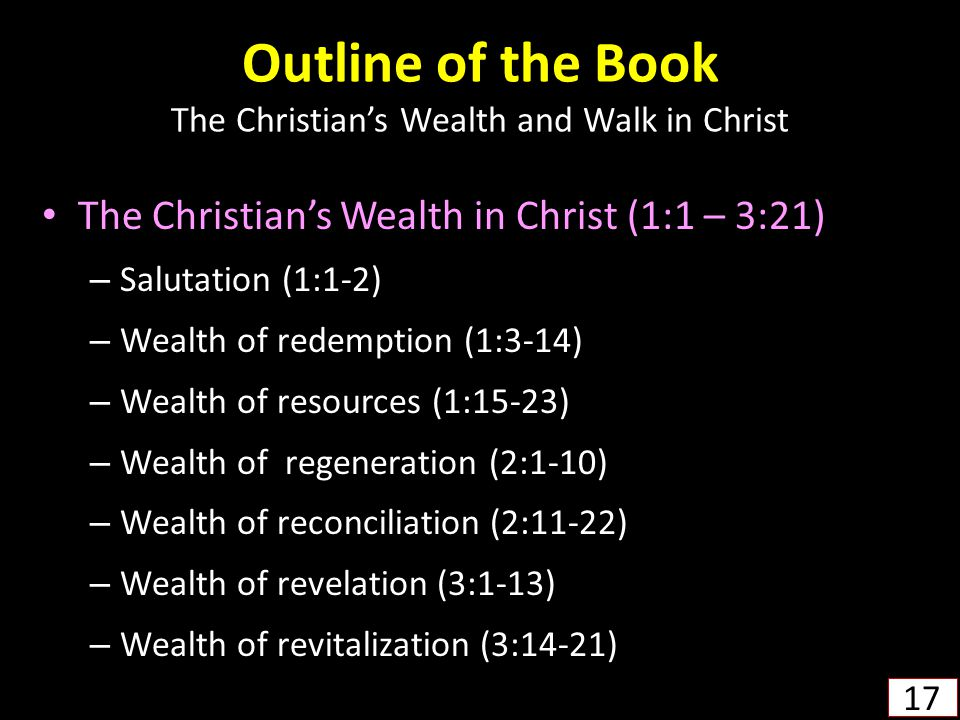 Outline of the Book The Christian's Wealth and Walk in Christ The Christian's Wealth in Christ (1:1 – 3:21) – Salutation (1:1-2) – Wealth of redemption (1:3-14) – Wealth of resources (1:15-23) – Wealth of regeneration (2:1-10) – Wealth of reconciliation (2:11-22) – Wealth of revelation (3:1-13) – Wealth of revitalization (3:14-21) 17