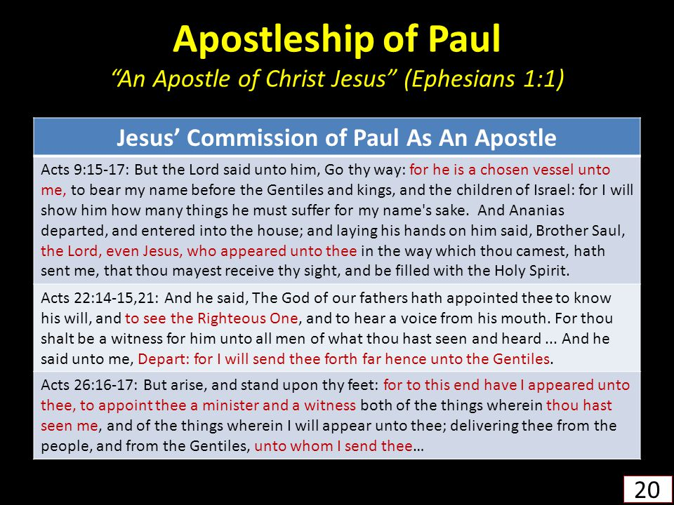 Apostleship of Paul An Apostle of Christ Jesus (Ephesians 1:1) 20 Jesus' Commission of Paul As An Apostle Acts 9:15-17: But the Lord said unto him, Go thy way: for he is a chosen vessel unto me, to bear my name before the Gentiles and kings, and the children of Israel: for I will show him how many things he must suffer for my name s sake.