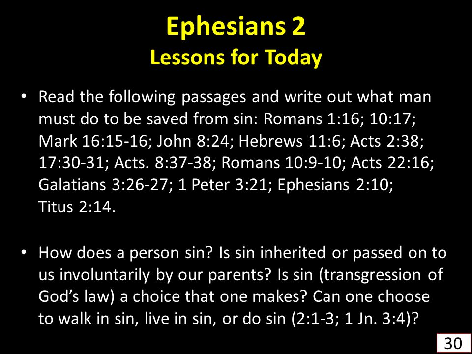 Ephesians 2 Lessons for Today Read the following passages and write out what man must do to be saved from sin: Romans 1:16; 10:17; Mark 16:15-16; John 8:24; Hebrews 11:6; Acts 2:38; 17:30-31; Acts.