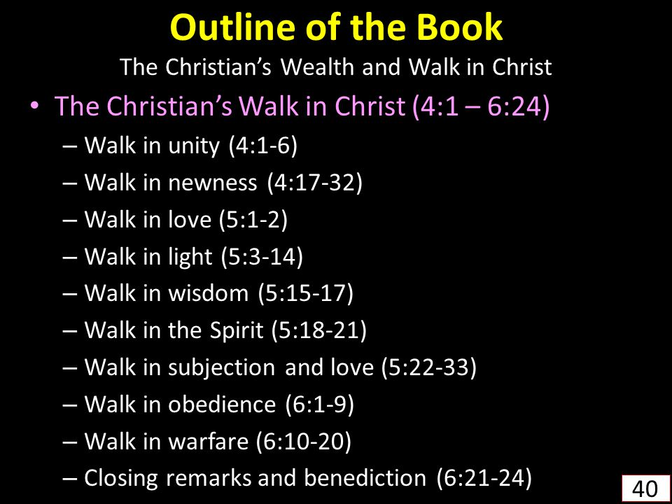 Outline of the Book The Christian's Wealth and Walk in Christ The Christian's Walk in Christ (4:1 – 6:24) – Walk in unity (4:1-6) – Walk in newness (4:17-32) – Walk in love (5:1-2) – Walk in light (5:3-14) – Walk in wisdom (5:15-17) – Walk in the Spirit (5:18-21) – Walk in subjection and love (5:22-33) – Walk in obedience (6:1-9) – Walk in warfare (6:10-20) – Closing remarks and benediction (6:21-24) 40