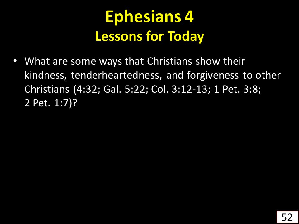 Ephesians 4 Lessons for Today What are some ways that Christians show their kindness, tenderheartedness, and forgiveness to other Christians (4:32; Gal.