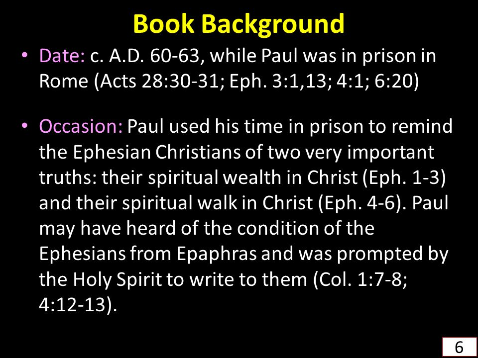 Book Background Date: c. A.D. 60-63, while Paul was in prison in Rome (Acts 28:30-31; Eph.