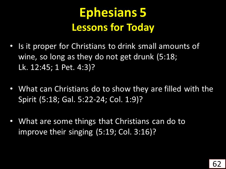 Ephesians 5 Lessons for Today Is it proper for Christians to drink small amounts of wine, so long as they do not get drunk (5:18; Lk.