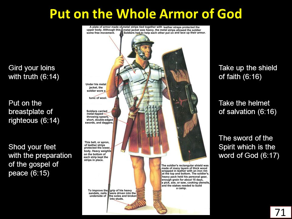 Put on the Whole Armor of God 71 Gird your loins with truth (6:14) Put on the breastplate of righteous (6:14) Shod your feet with the preparation of the gospel of peace (6:15) Take up the shield of faith (6:16) Take the helmet of salvation (6:16) The sword of the Spirit which is the word of God (6:17)