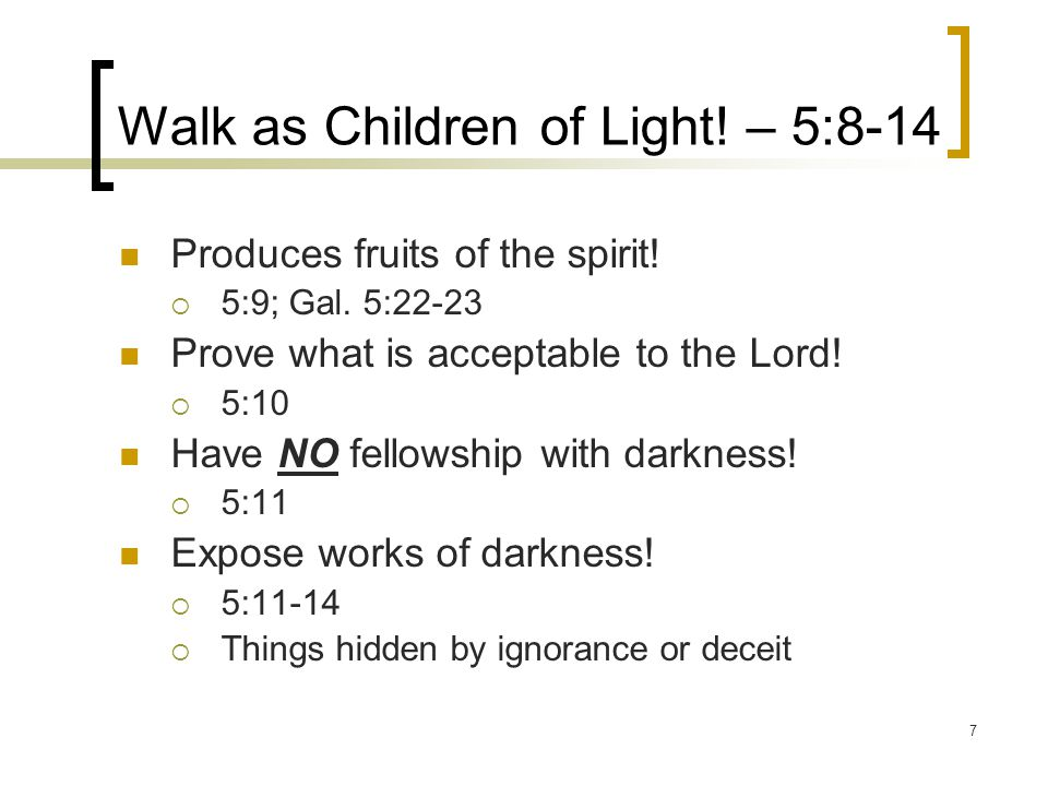7 Walk as Children of Light.– 5:8-14 Produces fruits of the spirit.