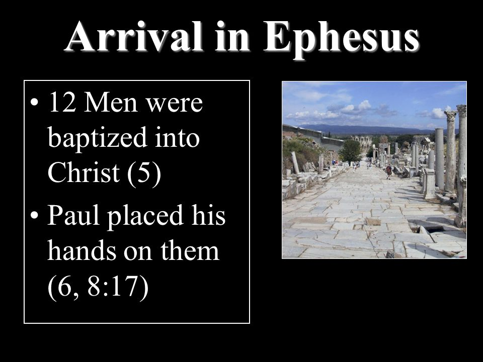 Arrival in Ephesus 12 Men were baptized into Christ (5) Paul placed his hands on them (6, 8:17)