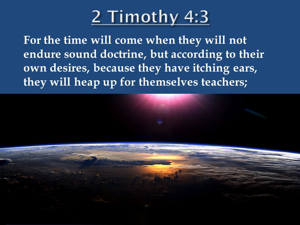 For the time will come when they will not endure sound doctrine, but according to their own desires, because they have itching ears, they will heap up for themselves teachers;