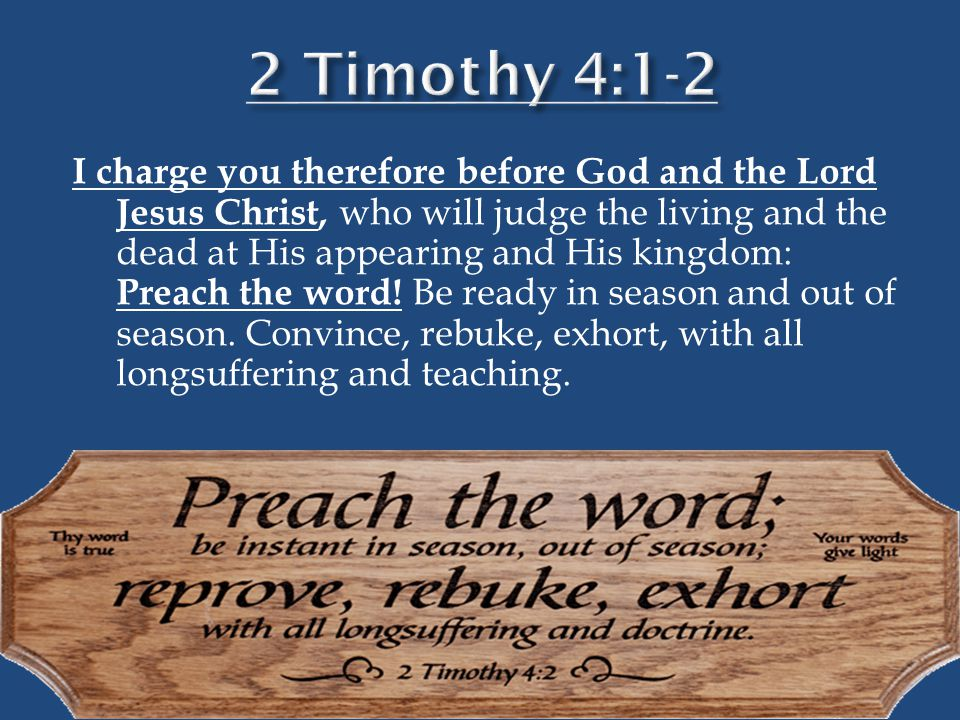 I charge you therefore before God and the Lord Jesus Christ, who will judge the living and the dead at His appearing and His kingdom: Preach the word!