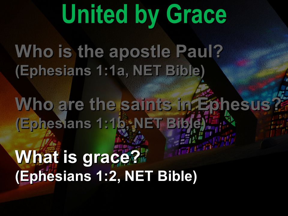 United by Grace Who is the apostle Paul? (Ephesians 1:1a, NET Bible) Who are the saints in Ephesus? (Ephesians 1:1b, NET Bible) What is grace? (Ephesi