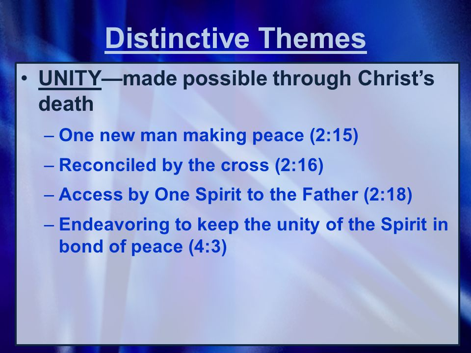 UNITY—made possible through Christ's death –One new man making peace (2:15) –Reconciled by the cross (2:16) –Access by One Spirit to the Father (2:18) –Endeavoring to keep the unity of the Spirit in bond of peace (4:3) Distinctive Themes