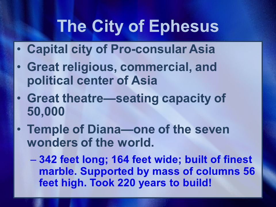 The City of Ephesus Capital city of Pro-consular Asia Great religious, commercial, and political center of Asia Great theatre—seating capacity of 50,000 Temple of Diana—one of the seven wonders of the world.