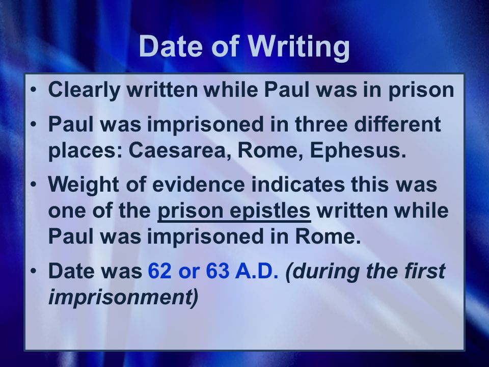 Date of Writing Clearly written while Paul was in prison Paul was imprisoned in three different places: Caesarea, Rome, Ephesus.