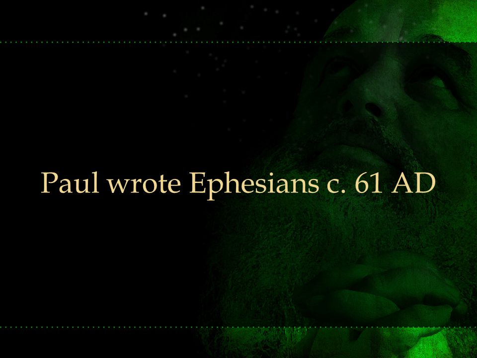 Paul wrote Ephesians c. 61 AD