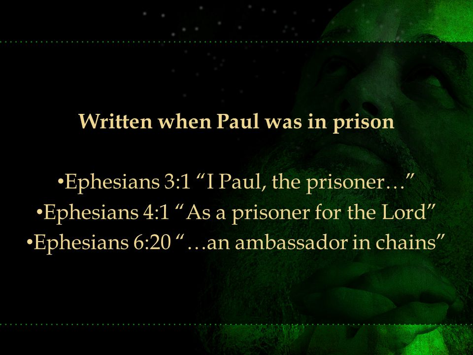 Written when Paul was in prison Ephesians 3:1 I Paul, the prisoner… Ephesians 4:1 As a prisoner for the Lord Ephesians 6:20 …an ambassador in chains