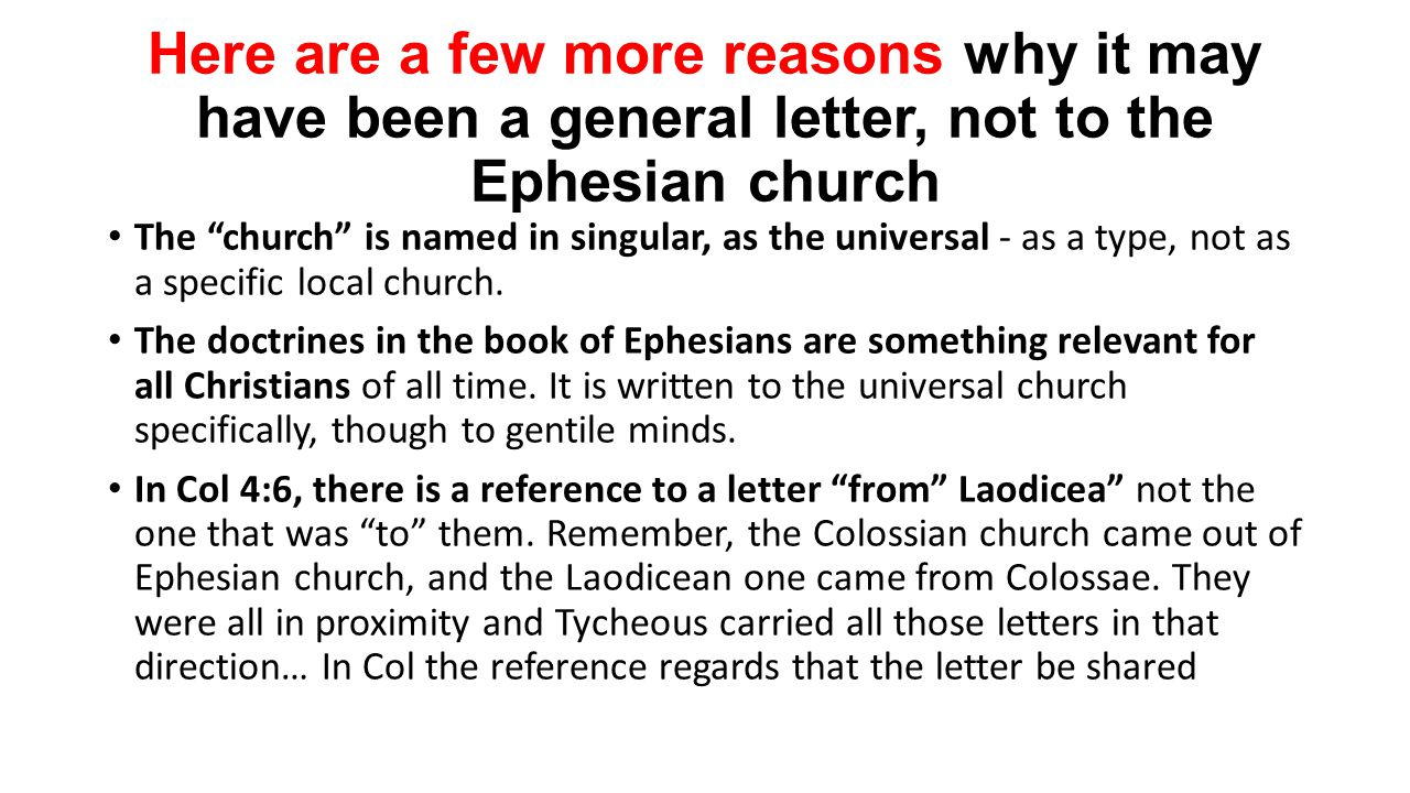 Here are a few more reasons why it may have been a general letter, not to the Ephesian church The church is named in singular, as the universal - as a type, not as a specific local church.
