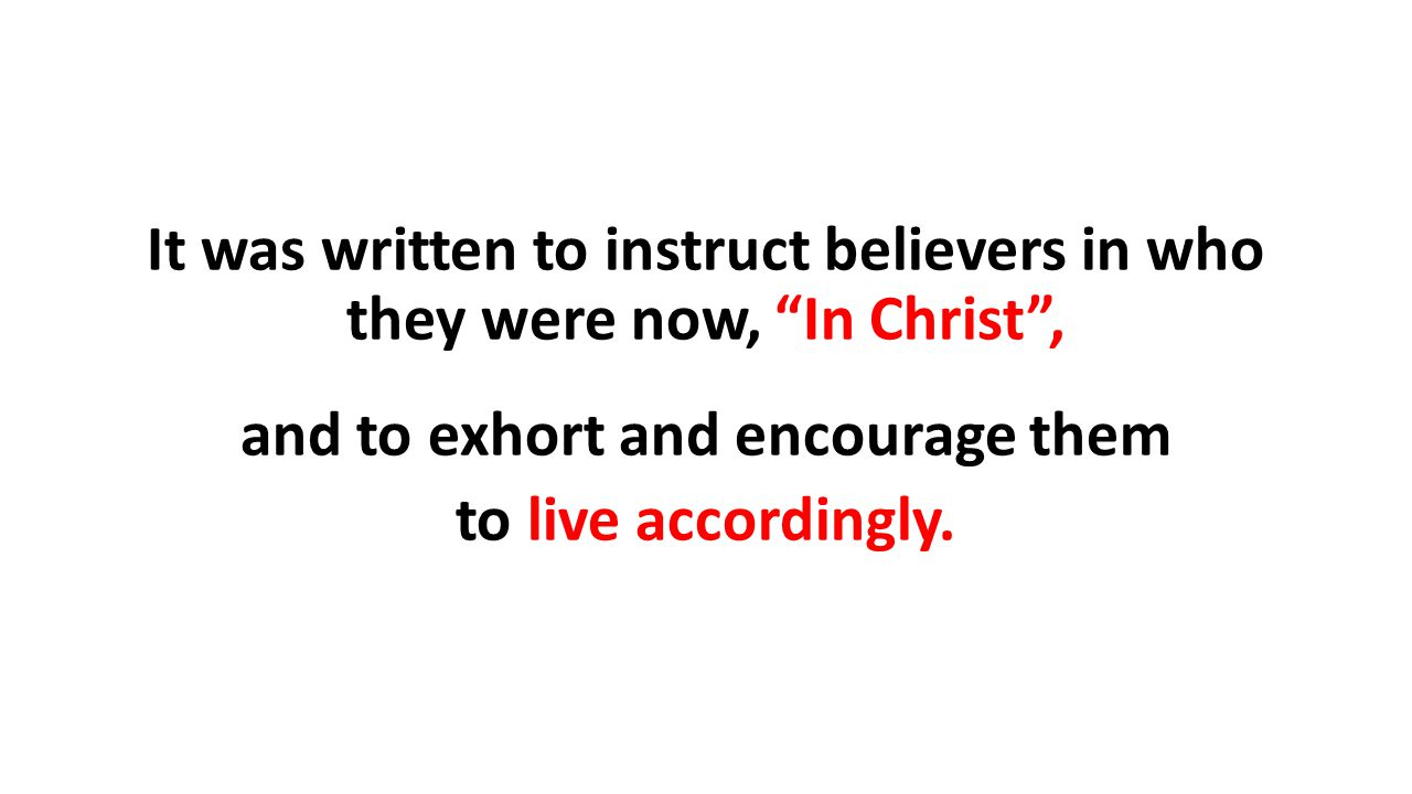 It was written to instruct believers in who they were now, In Christ , and to exhort and encourage them to live accordingly.