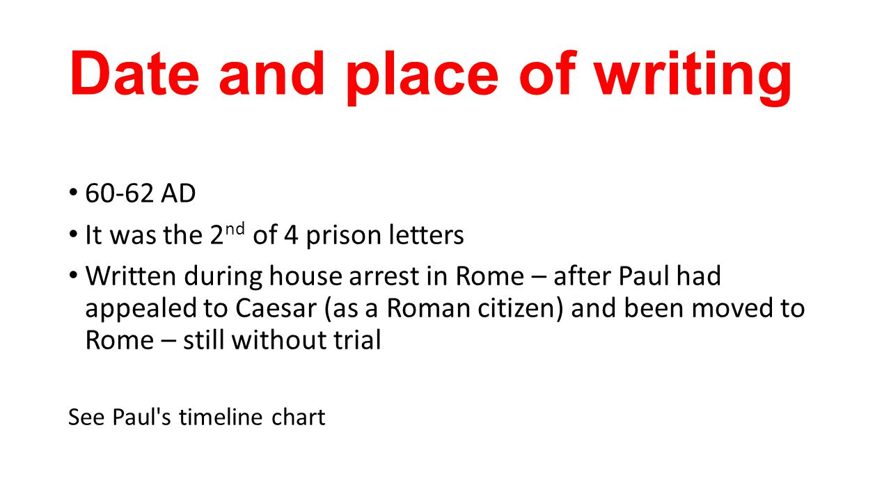 Date and place of writing 60-62 AD It was the 2 nd of 4 prison letters Written during house arrest in Rome – after Paul had appealed to Caesar (as a Roman citizen) and been moved to Rome – still without trial See Paul s timeline chart