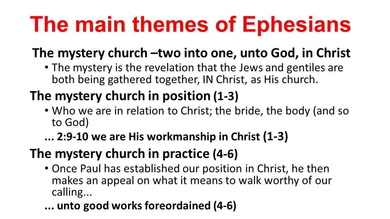The main themes of Ephesians The mystery church –two into one, unto God, in Christ The mystery is the revelation that the Jews and gentiles are both being gathered together, IN Christ, as His church.