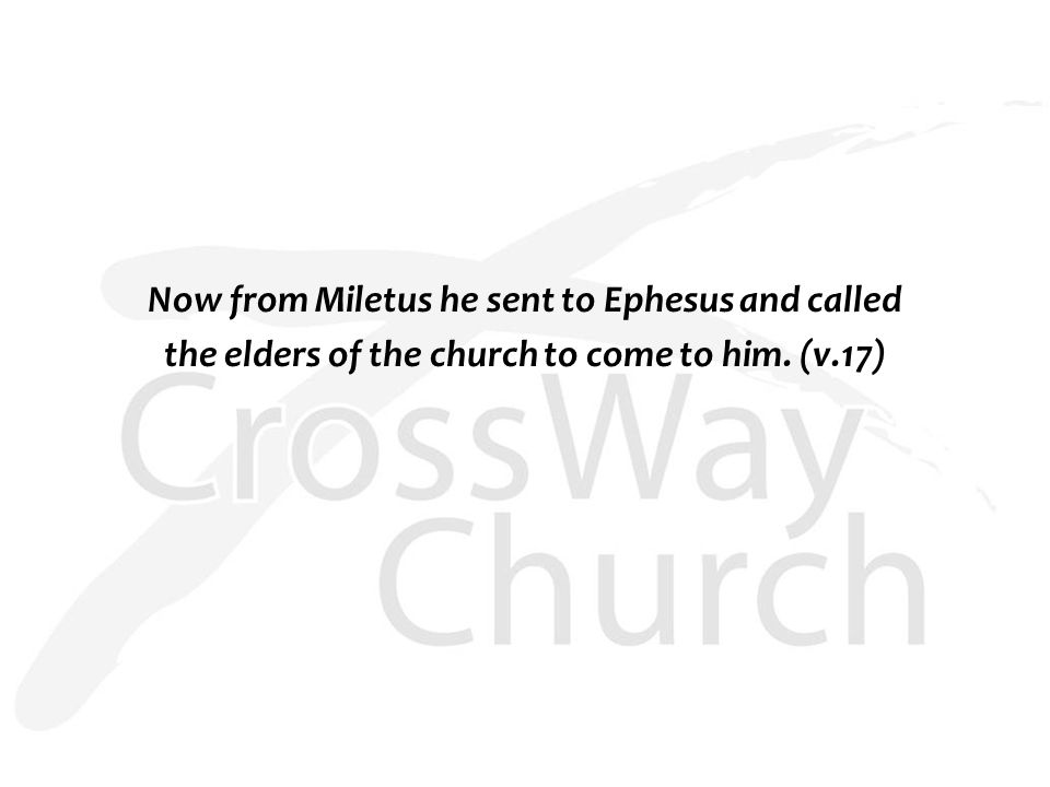 Now from Miletus he sent to Ephesus and called the elders of the church to come to him. (v.17)