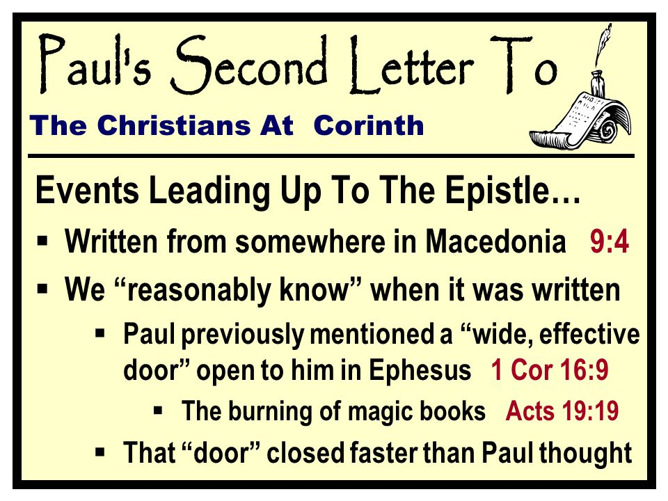 Events Leading Up To The Epistle… WWritten from somewhere in Macedonia 9:4 WWe reasonably know when it was written PPaul previously mentioned a wide, effective door open to him in Ephesus 1 Cor 16:9 TThe burning of magic books Acts 19:19 TThat door closed faster than Paul thought