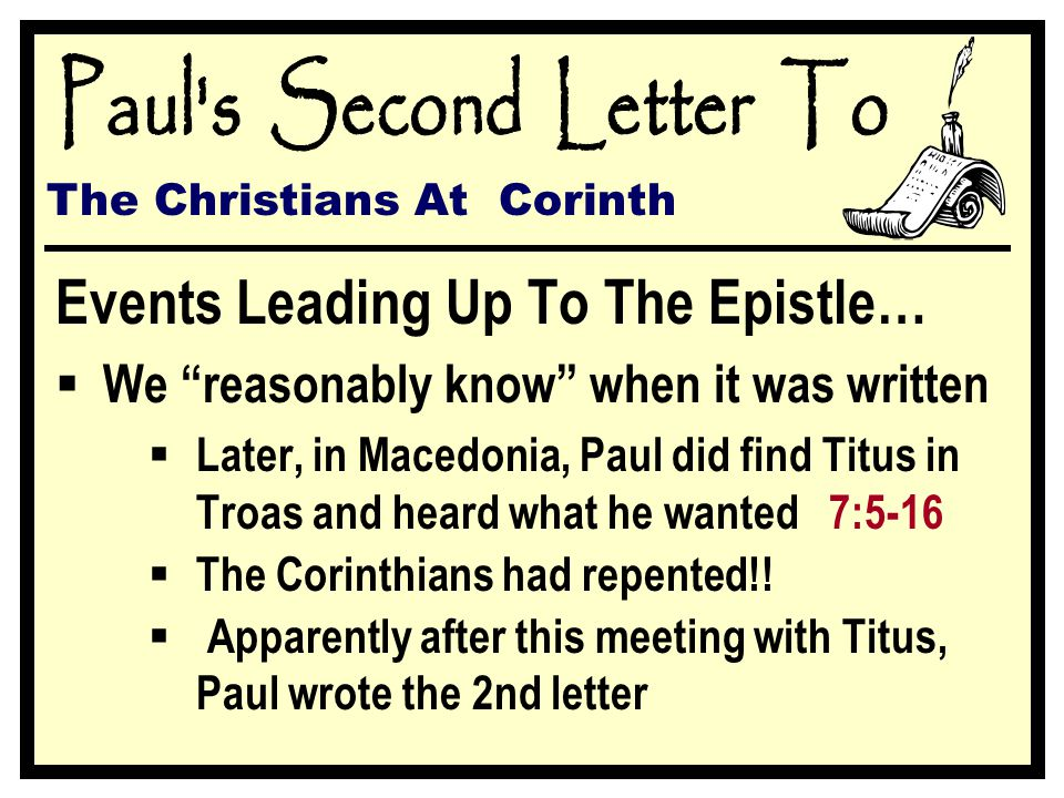 The Christians At Corinth Events Leading Up To The Epistle…  We reasonably know when it was written  Later, in Macedonia, Paul did find Titus in Troas and heard what he wanted 7:5-16  The Corinthians had repented!.