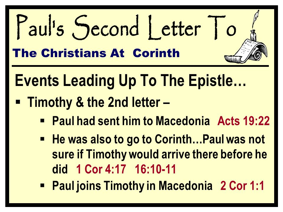 The Christians At Corinth Events Leading Up To The Epistle…  Timothy & the 2nd letter –  Paul had sent him to Macedonia Acts 19:22  He was also to go to Corinth…Paul was not sure if Timothy would arrive there before he did 1 Cor 4:17 16:10-11  Paul joins Timothy in Macedonia 2 Cor 1:1