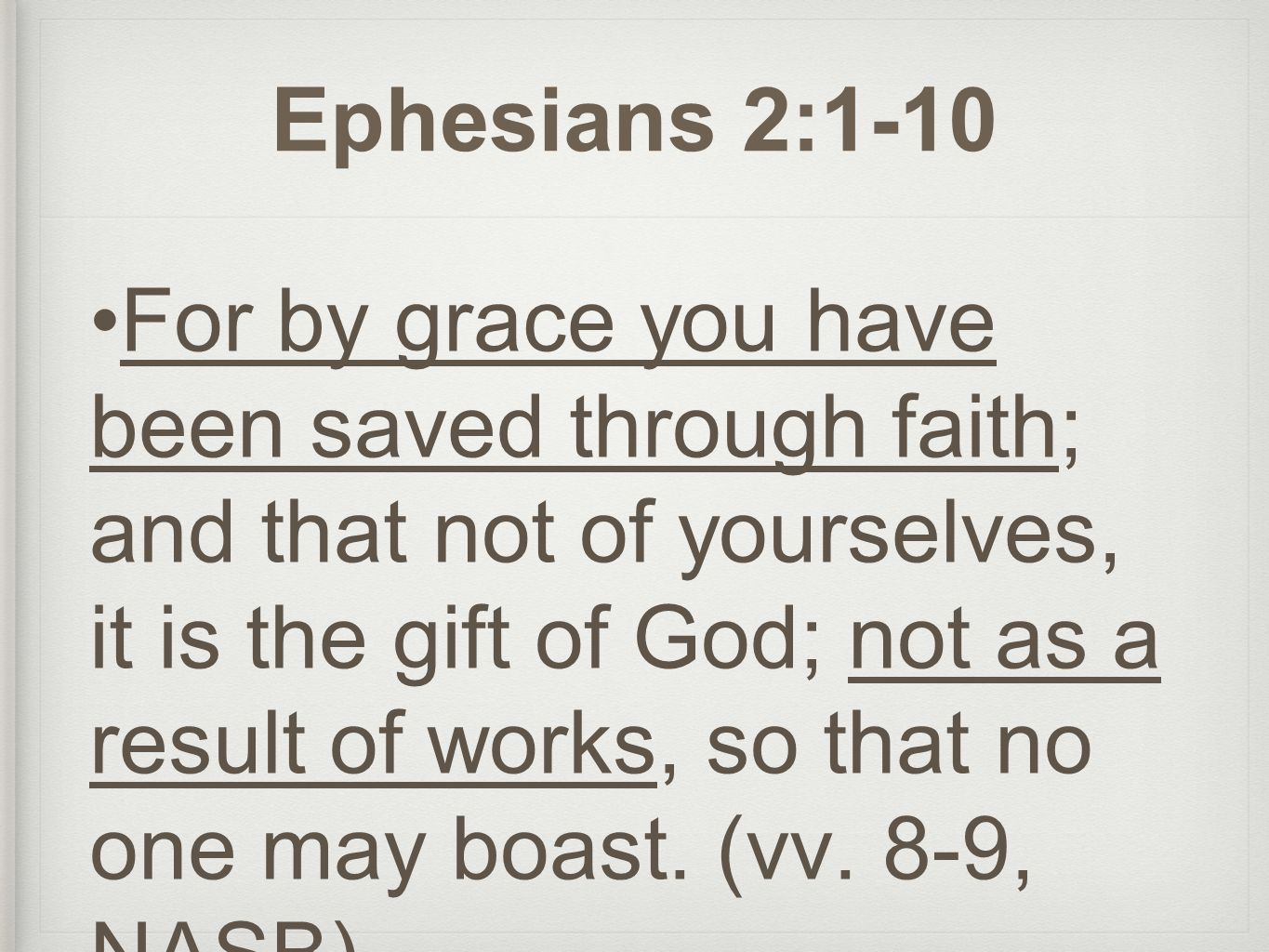 Ephesians 2:1-10 For by grace you have been saved through faith; and that not of yourselves, it is the gift of God; not as a result of works, so that no one may boast.