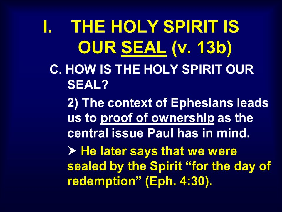 I. THE HOLY SPIRIT IS OUR SEAL (v. 13b) C. HOW IS THE HOLY SPIRIT OUR SEAL? 2) The context of Ephesians leads us to proof of ownership as the central