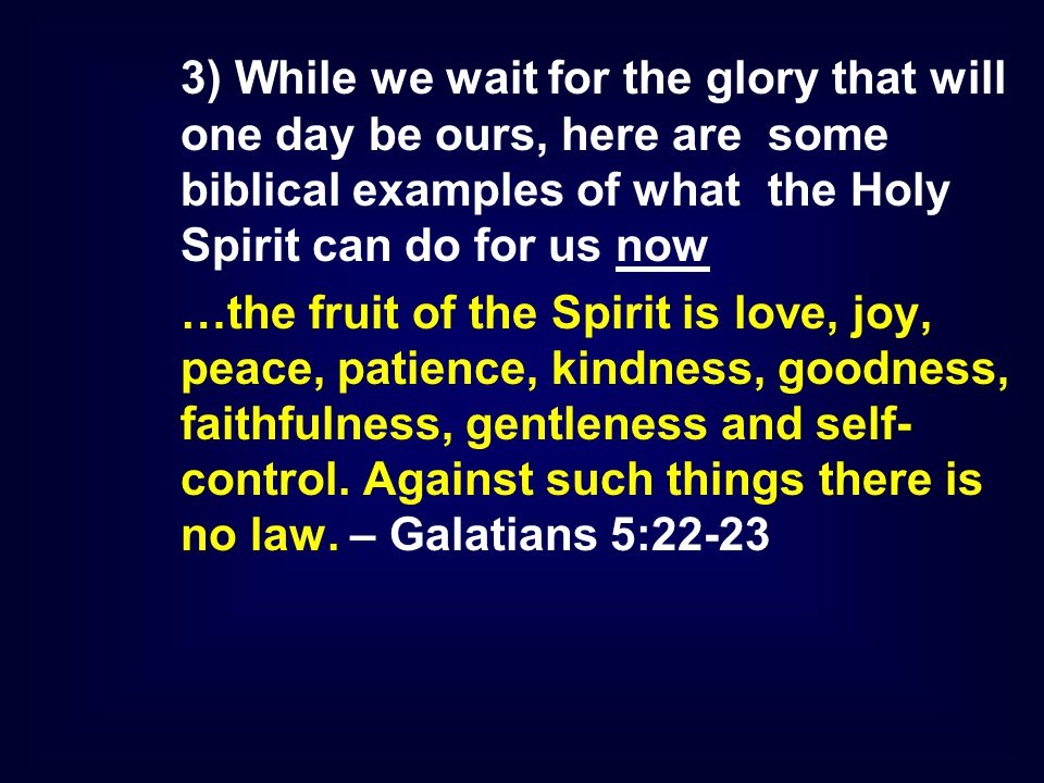 3) While we wait for the glory that will one day be ours, here are some biblical examples of what the Holy Spirit can do for us now …the fruit of the Spirit is love, joy, peace, patience, kindness, goodness, faithfulness, gentleness and self- control.