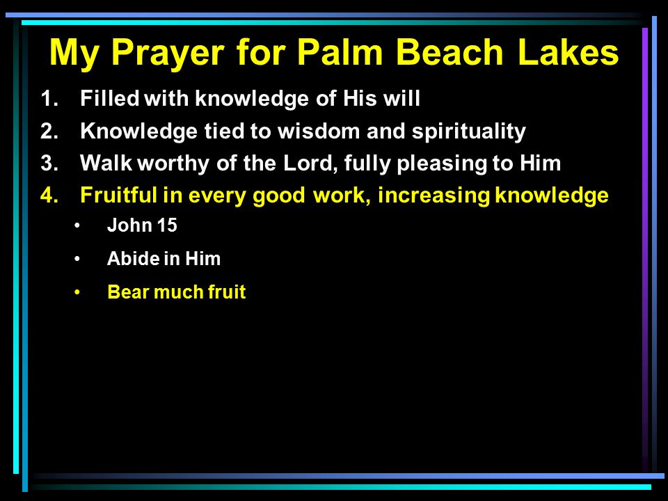 My Prayer for Palm Beach Lakes 1. Filled with knowledge of His will 2.