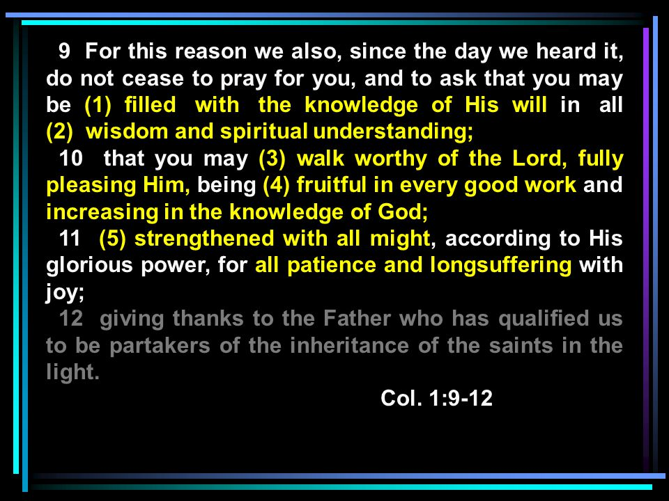 9 For this reason we also, since the day we heard it, do not cease to pray for you, and to ask that you may be (1) filled with the knowledge of His will in all (2) wisdom and spiritual understanding; 10 that you may (3) walk worthy of the Lord, fully pleasing Him, being (4) fruitful in every good work and increasing in the knowledge of God; 11 (5) strengthened with all might, according to His glorious power, for all patience and longsuffering with joy; 12 giving thanks to the Father who has qualified us to be partakers of the inheritance of the saints in the light.