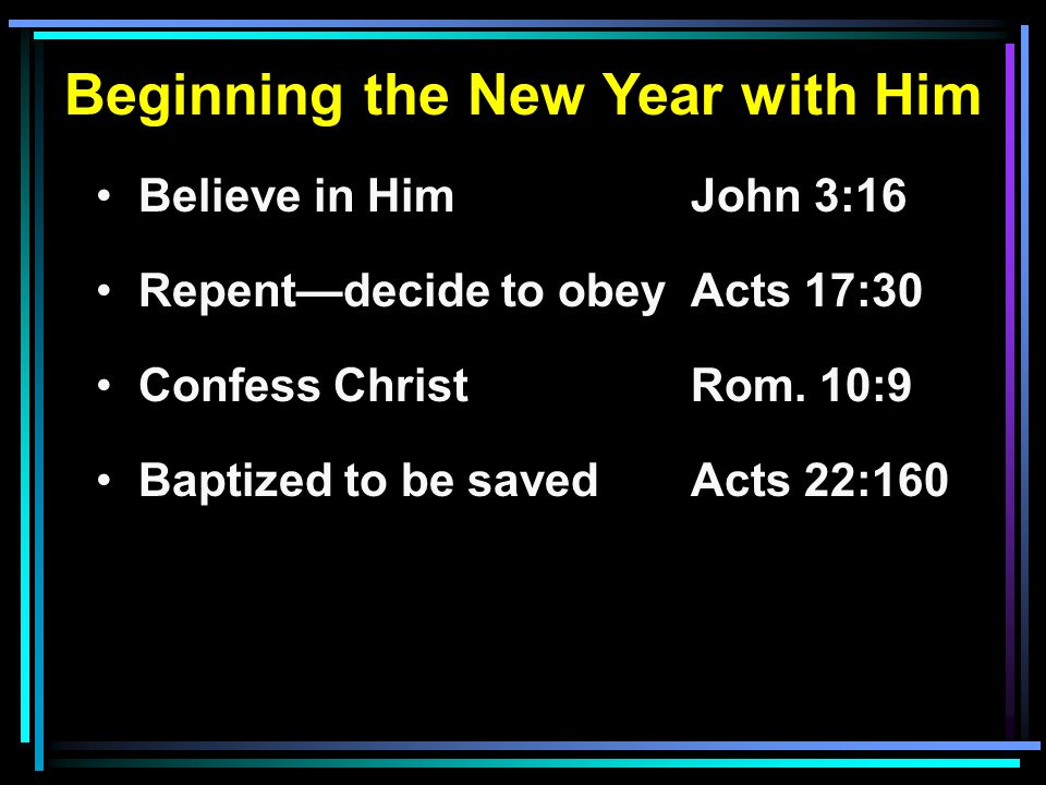 Beginning the New Year with Him Believe in HimJohn 3:16 Repent—decide to obeyActs 17:30 Confess ChristRom.