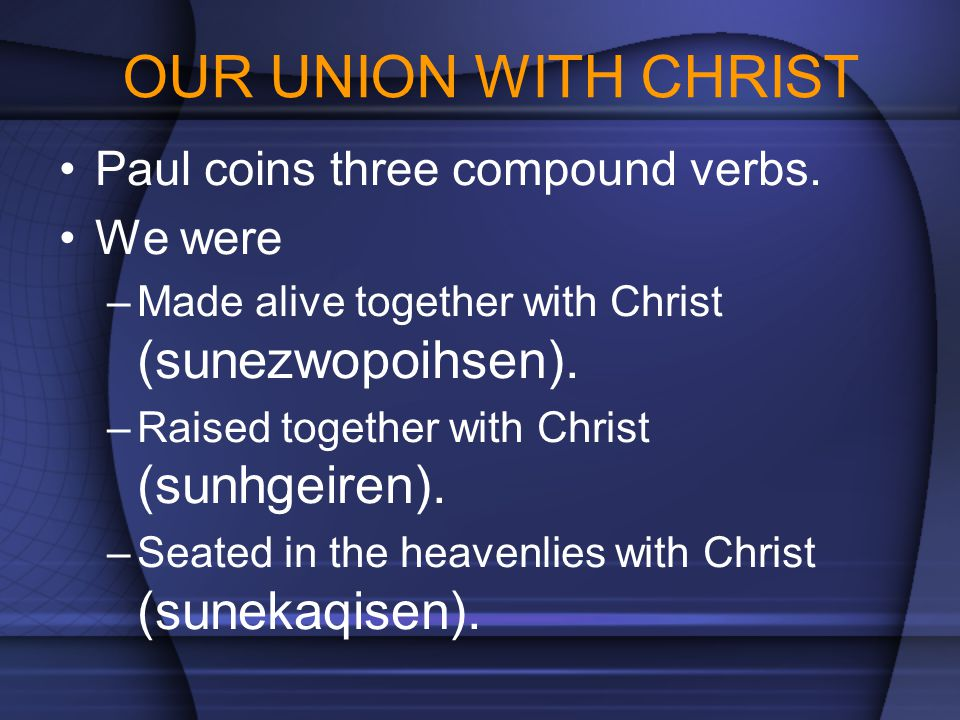 OUR UNION WITH CHRIST Paul coins three compound verbs. We were –Made alive together with Christ (sunezwopoihsen). –Raised together with Christ (sunhge