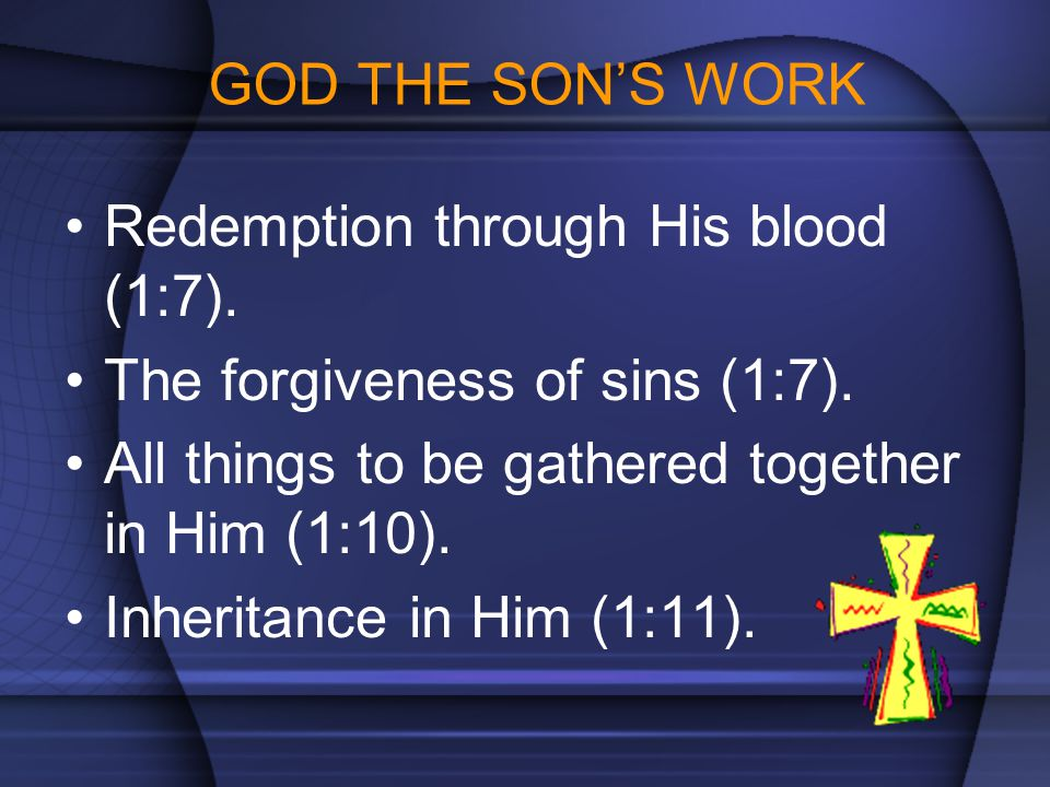 GOD THE SON'S WORK Redemption through His blood (1:7). The forgiveness of sins (1:7). All things to be gathered together in Him (1:10). Inheritance in