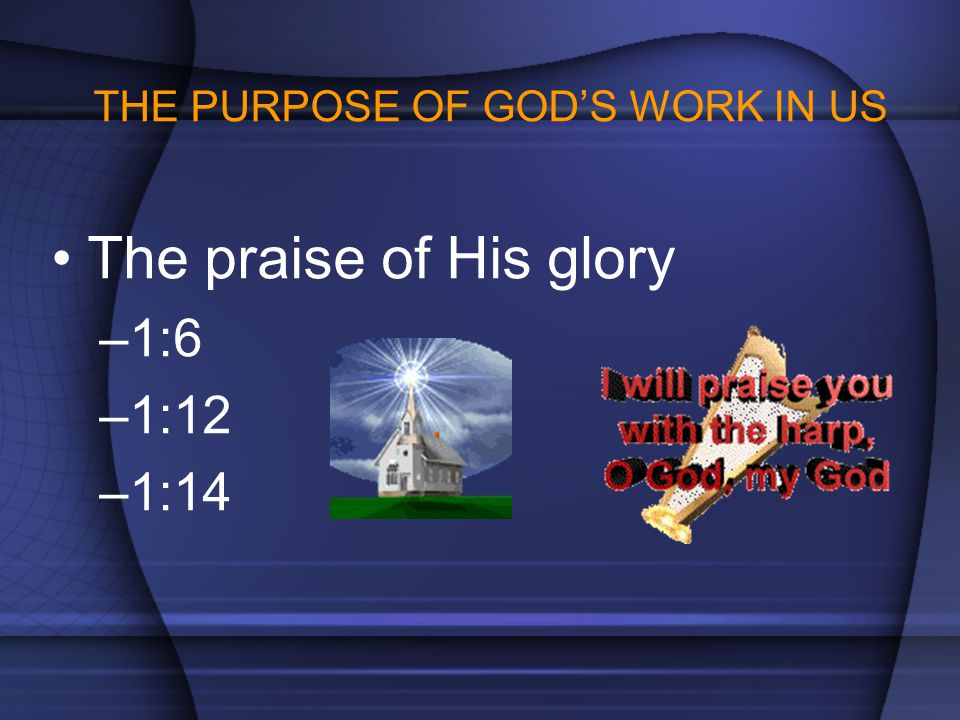 THE PURPOSE OF GOD'S WORK IN US The praise of His glory –1:6 –1:12 –1:14