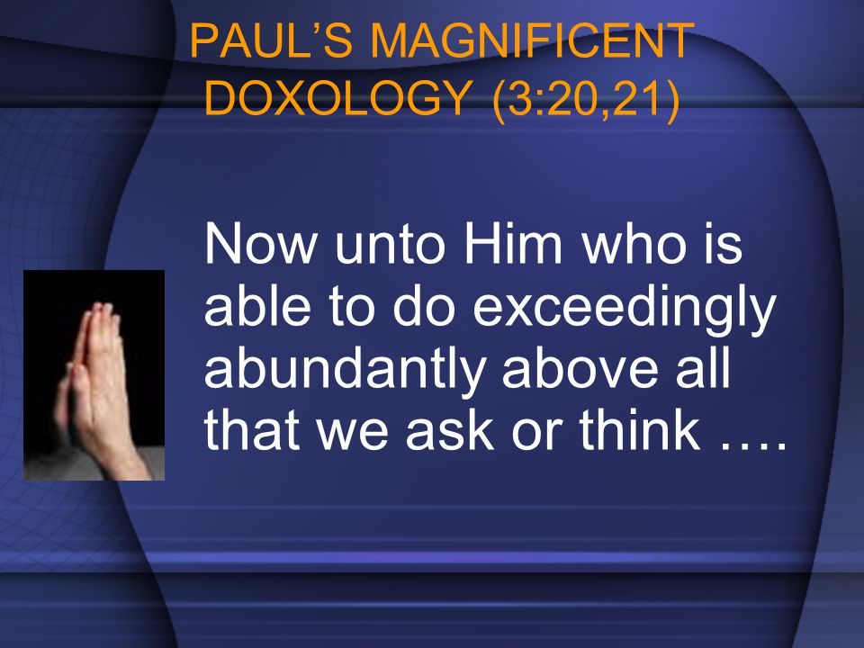 PAUL'S MAGNIFICENT DOXOLOGY (3:20,21) Now unto Him who is able to do exceedingly abundantly above all that we ask or think ….