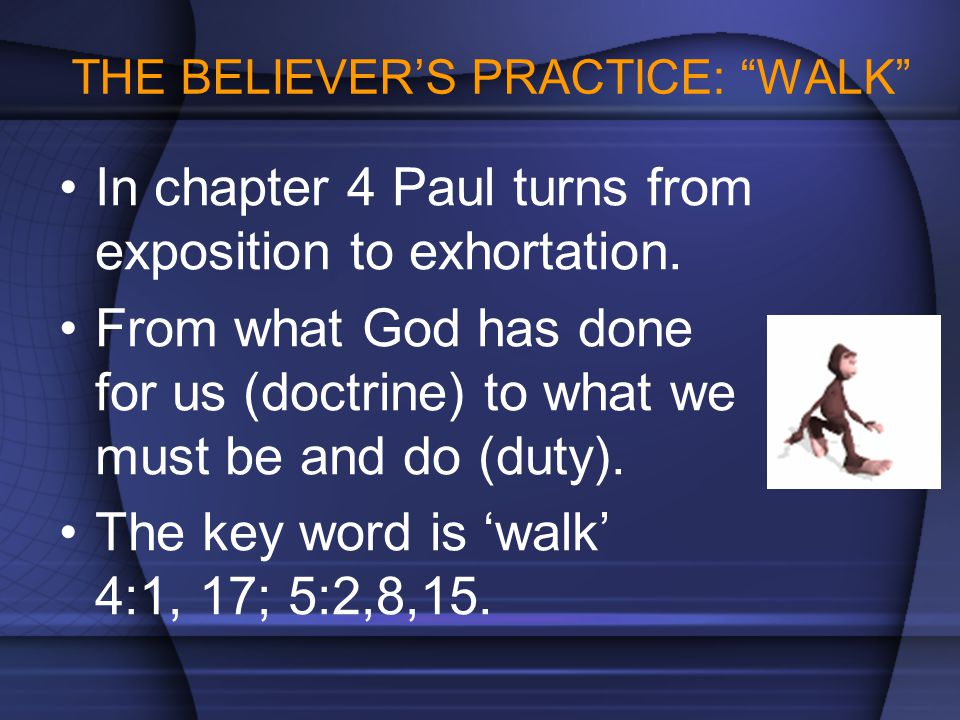 """THE BELIEVER'S PRACTICE: """"WALK"""" In chapter 4 Paul turns from exposition to exhortation. From what God has done for us (doctrine) to what we must be an"""